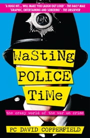 Wasting Police Time - The Crazy World of the War on Crime ebook by PC David Copperfield