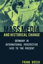 Mass Media and Historical Change - Germany in International Perspective, 1400 to the Present ebook by Frank Bösch