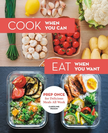 Cook When You Can, Eat When You Want - Prep Once for Delicious Meals All Week eBook by Caroline Pessin
