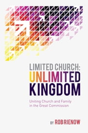 Limited Church: Unlimited Kingdom - Uniting Church and Family in the Great Commission ebook by Rob Rienow