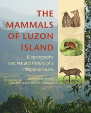 The Mammals of Luzon Island - Biogeography and Natural History of a Philippine Fauna ebook by Lawrence R. Heaney,Danilo S. Balete,Eric A. Rickart