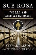 Sub Rosa - The O. S. S. and American Espionage ebook by Stewart Alsop, Thomas Braden