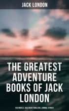 The Greatest Adventure Books of Jack London: Sea Novels, Gold Rush Thrillers & Animal Stories - The Call of the Wild, White Fang, The Sea-Wolf, The Scarlet Plague, Hearts of Three… ebook by Jack London, Berthe Morisot, George Varian