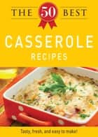 The 50 Best Casserole Recipes - Tasty, fresh, and easy to make! ebook by Adams Media