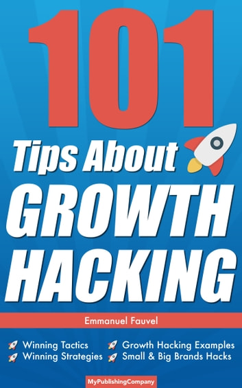 101 Tips About Growth Hacking - Winning Tactics, Winning Strategies, Growth Hacking Examples, Small & Big Brands Hacks ebook by Emmanuel Fauvel