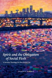 Spirit and the Obligation of Social Flesh - A Secular Theology for the Global City ebook by Sharon V. Betcher