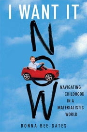 I Want It Now - Navigating Childhood in a Materialistic World ebook by Donna Bee-Gates