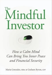 The Mindful Investor - How a Calm Mind Can Bring You Inner Peace and Financial Security ebook by Maria Gonzalez,Graham Byron