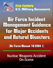 21st Century U.S. Military Documents: Air Force Incident Management Guidance for Major Accidents and Natural Disasters (Air Force Manual 10-2504 1) - Nuclear Weapons Accident On-Scene ebook by Progressive Management