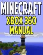 Minecraft Xbox 360 Manual - The Ultimate Minecraft Guide for Xbox 360 ebook by Aqua Apps