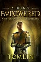 A King Empowered - A Historical Novel of Scotland ebook by J R Tomlin