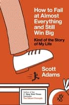 How to Fail at Almost Everything and Still Win Big - Kind of the Story of My Life ebook by Scott Adams