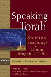 Speaking Torah, Vol. 1 - Spiritual Teachings from around the Maggid's Table ebook by Arthur Green