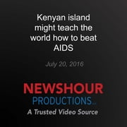 Kenyan island might teach the world how to beat AIDS - End of AIDS? audiobook by PBS NewsHour