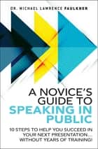A Novice's Guide to Speaking in Public - 10 Steps to Help You Succeed in Your Next Presentation... Without Years of Training! ebook by Michael Lawrence Faulkner