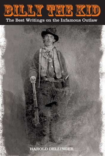 Billy the Kid - The Best Writings On The Infamous Outlaw ebook by Harold Dellinger