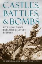 Castles, Battles, and Bombs - How Economics Explains Military History ebook by Jurgen Brauer, Hubert van Tuyll