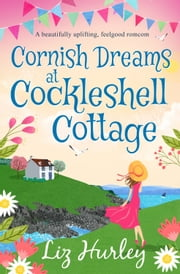 Cornish Dreams at Cockleshell Cottage - A beautifully uplifting, feelgood romcom ebook by Liz Hurley