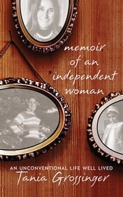 Memoir of an Independent Woman - An Unconventional Life Well Lived ebook by Tania Grossinger