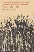 Plantation Agriculture and Social Control in Northern Peru, 1875–1933 ebook by Michael J. Gonzales