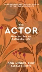 The Actor - How to Live an Authentic Life ebook by Don Miguel Ruiz, Barbara Emrys