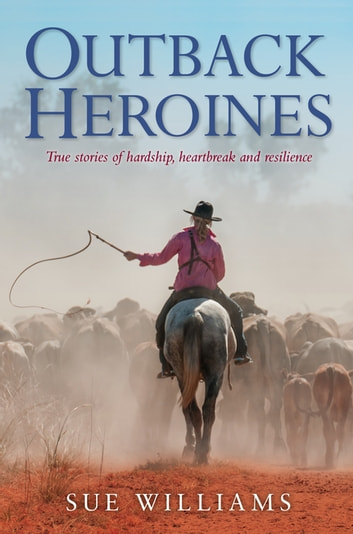 Outback Heroines: True stories of hardship, heartbreak and resilience ebook by Sue Williams