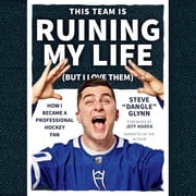 "This Team Is Ruining My Life (But I Love Them) - How I Became a Professional Hockey Fan audiobook by Steve ""Dangle"" Glynn"