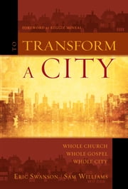 To Transform a City - Whole Church, Whole Gospel, Whole City ebook by Eric Swanson,Sam Williams