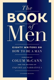 The Book of Men - Eighty Writers on How to Be a Man ebook by Colum McCann,Tyler Cabot,Lisa Consiglio