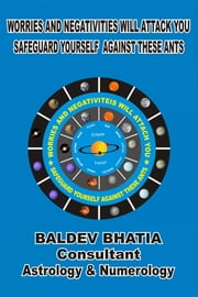 Worries and Negativities Will Attack You - Safeguard Yourself against These Ants ebook by Baldev Bhatia
