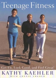 Teenage Fitness - Get Fit, Look Good, and Feel Great! ebook by Kathy Kaehler