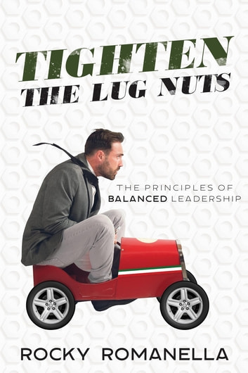 Tighten the Lug Nuts - The Principles of Balanced Leadership ebook by Rocky Romanella