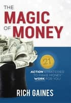 The Magic Of Money - 21 Action Strategies To Make Money Work For You ebook by Rich A. Gaines
