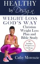 Healthy by Design: Weight Loss, God's Way - Christian Weight Loss Plan and Bible Study ebook by Cathy Morenzie