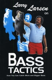 Larry Larsen on Bass Tactics - How You Catch More and Bigger Bass ebook by Larry Larsen