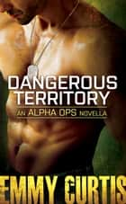 DANGEROUS TERRITORY - AN ALPHA OPS NOVELLA ebook by Emmy Curtis