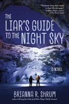 The Liar's Guide to the Night Sky - A Novel ebook by Brianna R. Shrum