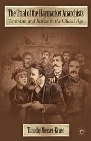 The Trial of the Haymarket Anarchists - Terrorism and Justice in the Gilded Age ebook by Timothy Messer-Kruse