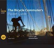 Bicycle Commuter's Pocket Guide - *Gear You Need * Clothes to Wear * Tips for Traffic * Roadside Repair ebook by Robert Hurst