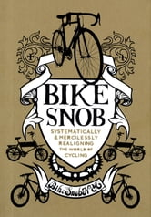 Bike Snob - Systematically & Mercilessly Realigning the World of Cycling ebook by BikeSnobNYC