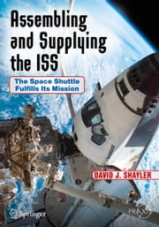 Assembling and Supplying the ISS - The Space Shuttle Fulfills Its Mission ebook by David J. Shayler