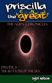 Priscilla the Great: The Alien Chronicles - The Bottom of the Sea ebook by Sybil Nelson