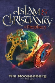 Islam and Christianity in Prophecy ebook by Tim Roosenberg,Tim Lale