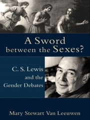 A Sword between the Sexes? - C. S. Lewis and the Gender Debates ebook by Mary Stewart Van Leeuwen