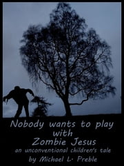 Nobody Wants To Play With Zombie Jesus: An Unconventional Children's Tale ebook by Michael L. Preble