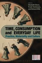 Time, Consumption and Everyday Life - Practice, Materiality and Culture ebook by Elizabeth Shove, Professor Frank Trentmann, Richard Wilk