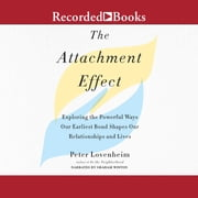 The Attachment Effect - Exploring the Powerful Ways Our Earliest Bond Shapes Our Relationships and Lives audiobook by Peter Lovenheim