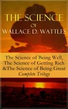 The Science of Wallace D. Wattles: The Science of Being Well, The Science of Getting Rich & The Science of Being Great - Complete Trilogy - From one of the New Thought pioneers, author of How to Promote Yourself, New Science of Living and Healing, Hellfire Harrison, A New Christ, How to Get What You Want and Jesus The Man and His Work ebook by Wallace D. Wattles