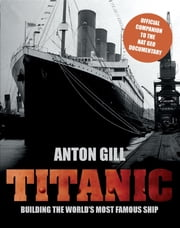 Titanic - Building the World's Most Famous Ship ebook by Anton Gill,Transworld Publishers
