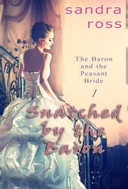 Snatched by the Baron - The Baron and the Peasant Bride, #1 ebook by Sandra Ross